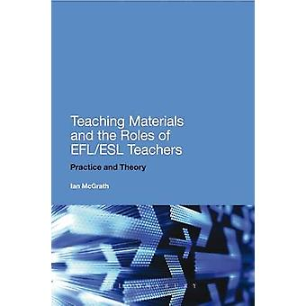 Teaching Materials and the Roles of EFLESL Teachers Practice and Theory by McGrath & Ian