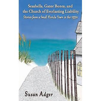 Seashells Gator Bones and the Church of Everlasting Liability Stories from a Small Florida Town in the 1930s by Adger & Susan
