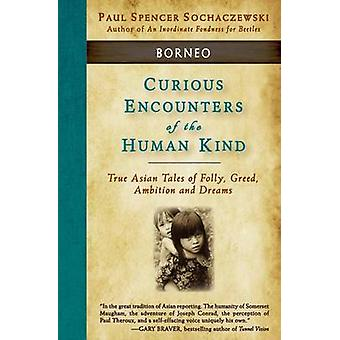 Curious Encounters of the Human Kind  Borneo True Asian Tales of Folly Greed Ambition and Dreams by Sochaczewski & Paul Spencer