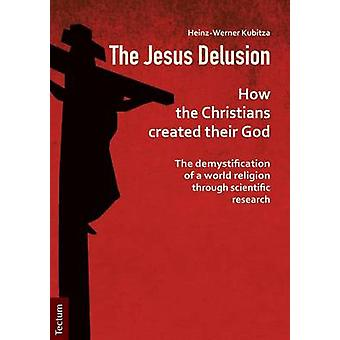 The Jesus Delusion How the Christians created their God The demystification of a world religion through scientific research by Kubitza & HeinzWerner