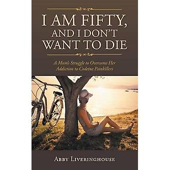 I Am Fifty and I Dont Want to Die A Mums Struggle to Overcome Her Addiction to Codeine Painkillers by Liveringhouse & Abby