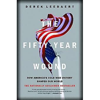 The Fifty-Year Wound - How America's Cold War Victory Shapes Our World