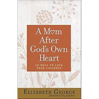 A Mom After God's Own Heart - 10 Ways to Love Your Children by Elizabe