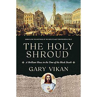 The Holy Shroud - A Brilliant Hoax in the Time of the Black Death by G