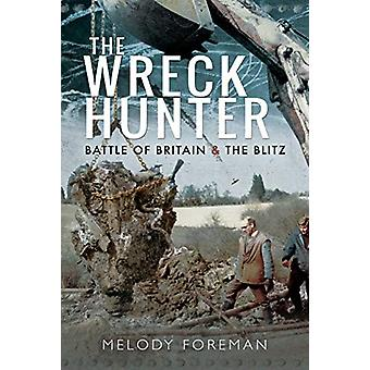 The Wreck Hunter - Battle of Britain & The Blitz by Melody Foreman