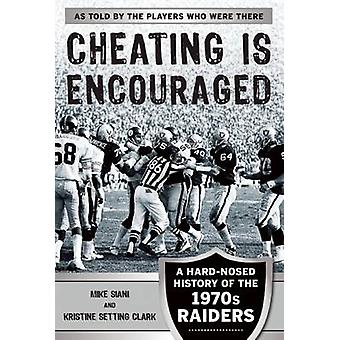 Cheating is Encouraged - A Hard-Nosed History of the 1970s Raiders by