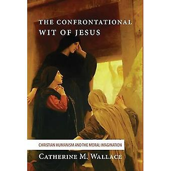 The Confrontational Wit of Jesus by Catherine M Wallace - 97814982289