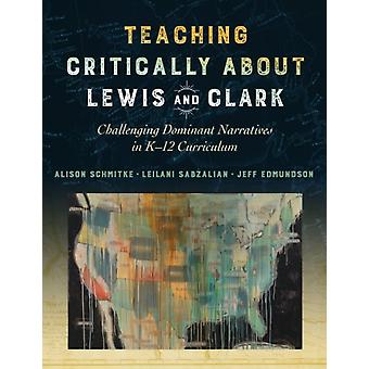 Teaching Critically About Lewis and Clark by Other Alison Schmitke & Other Leilani Sabzalian & Other Jeff Edmundson