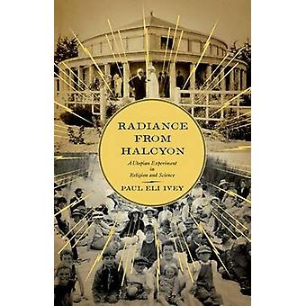 Radiance from Halcyon A Utopian Experiment in Religion and Science par Paul Eli Ivey