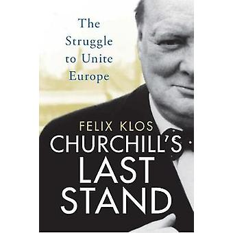 Churchill's Last Stand - The Struggle to Unite Europe by Felix Klos -