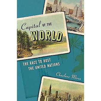 Capital of the World The Race to Host the United Nations by Mires & Charlene