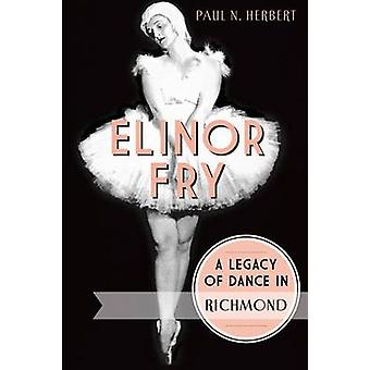 Elinor Fry - - A Legacy of Dance in Richmond by Paul N Herbert - 978162