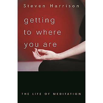 Getting to Where You Are - The Life of Meditation by Steven Harrison -