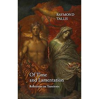 Of Time and Lamentation - Reflections on Transience by Raymond Tallis