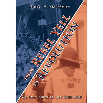 From Rebel Yell to Revolution My Four Years at UVA 19661970 by Gardner & Joel B.