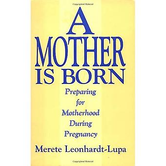 A Mother Is Born: Preparing for Motherhood During Pregnancy