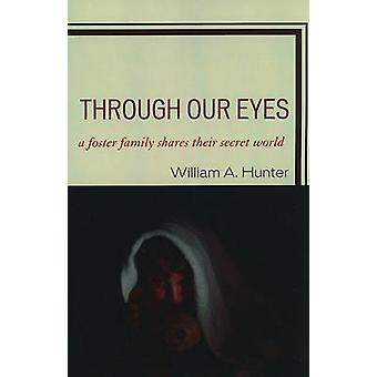 Through Our Eyes A Foster Family Shares Their Secret World by Hunter & William A.