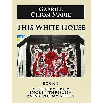 This White House Recovery from Incest Through Painting My Story Book One by Marie & Gabriel Orion
