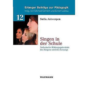 Singen in der Schulesthetische Bildungspotentiale des Singens und des Gesangs by Antwerpen & Stella