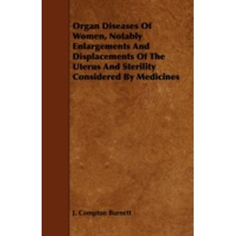 Organ Diseases of Women Notably Enlargements and Displacements of the Uterus and Sterility Considered by Medicines by Burnett & J. Compton