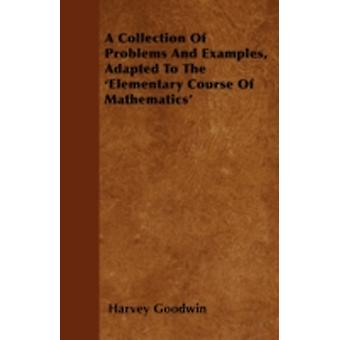 A Collection Of Problems And Examples Adapted To The Elementary Course Of Mathematics by Goodwin & Harvey