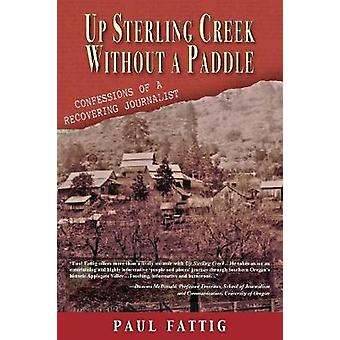 Up Sterling Creek Without a Paddle Confessions of a Recovering Journalist by Fattig & Paul