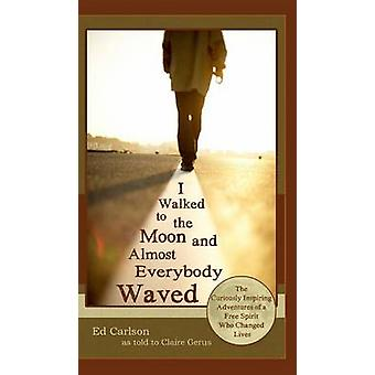 I Walked to the Moon and Almost Everybody Waved The Curiously Inspiring Adventures of a Free Spirit Who Changed Lives by Carlson & Ed