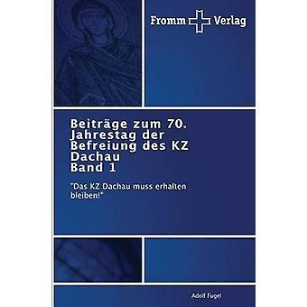 Beitrge zum 70. Jahrestag der Befreiung des KZ Dachau Band 1 by Fugel Adolf