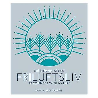 The Nordic Art of Friluftsliv - Reconnect with Nature by Oliver Luke D