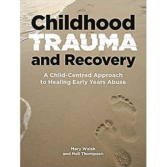Childhood Trauma and Recovery - A Child-Centred Approach to Healing Ea