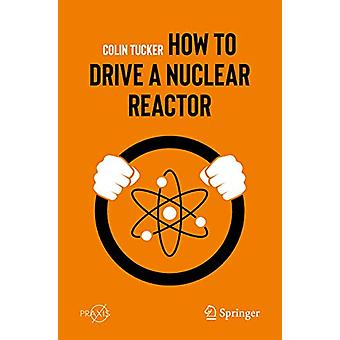 How to Drive a Nuclear Reactor by Colin Tucker - 9783030338756 Book