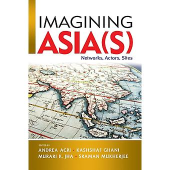 Imagining Asias  Networks Actors Sites by Edited by Andrea Acri & Edited by Kashshaf Ghani & Edited by Murari K Jha & Edited by Sraman Mukherjee