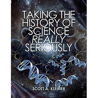 Taking the History of Science Really Seriously by Scott A Kleiner