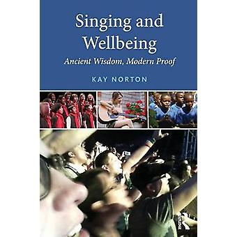 Singing and Wellbeing Ancient Wisdom Modern Proof by Norton & Kay