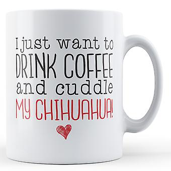 I just want to Drink Coffee and Cuddle my Chihuahua! - Printed Mug