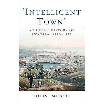 Intelligente Stadt - eine Stadtgeschichte von Swansea - 1760-1855 von Louise M