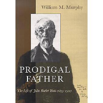 Père prodigue - la vie de John Butler Yeats - 1839-1922 (nouveau editi
