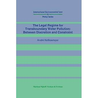 The Legal Regime for Transboundary Water Pollution Between Discretion and Constraint by Nolkaemper