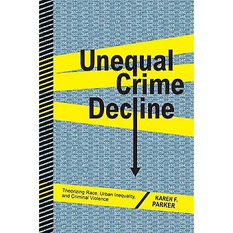 Unequal Crime Decline Theorizing Race Urban Inequality and Criminal Violence by Parker & Karen F.