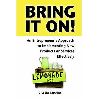 Bring It On an Entrepreneurs Approach to Implementing New Products or Services Effectively by Khoury & Gilbert