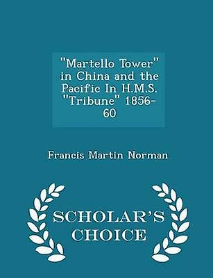 Martello Tower in China and the Pacific In H.M.S. Tribune 185660  Scholars Choice Edition by Norman & Francis Martin