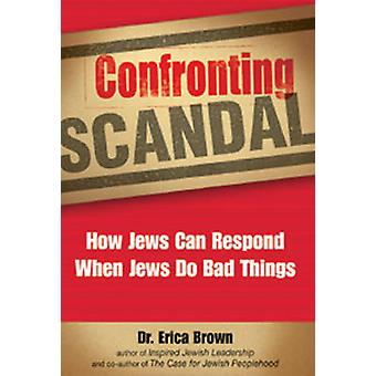 Confronting Scandal - How Jews Can Respond When Jews Do Bad Things by