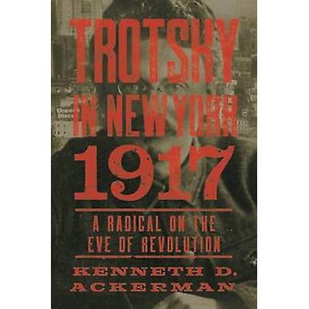 Trotsky in New York - 1917 - Portrait of a Radical on the Eve of Revol
