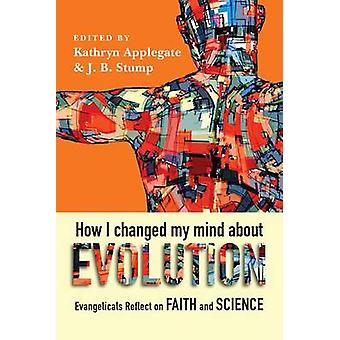 How I Changed My Mind about Evolution  Evangelicals Reflect on Faith and Science by Foreword by Deborah Haarsma & Edited by Kathryn Applegate & Edited by J B Stump