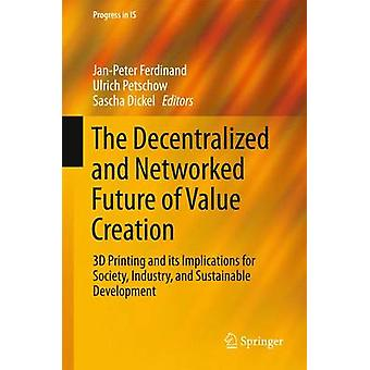 The Decentralized and Networked Future of Value Creation  3D Printing and its Implications for Society Industry and Sustainable Development by Ferdinand & JanPeter