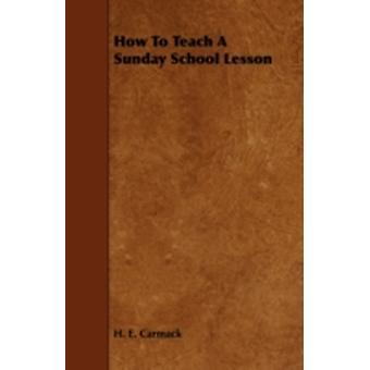 How To Teach A Sunday School Lesson by Carmack & H. E.