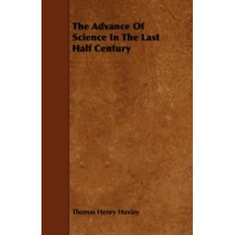 The Advance Of Science In The Last Half Century by Huxley & Thomas Henry