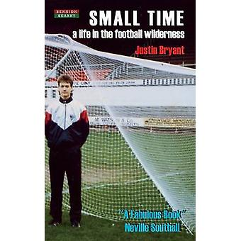 Small Time A Life in the Football Wilderness by Bryant & Justin