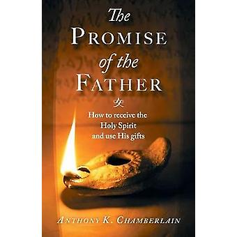 The Promise of the Father How to receive the Holy Spirit and use His gifts by Chamberlain & Anthony Kenneth