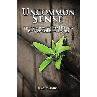 Uncommon Sense The Wisdom of James for Dispossessed Believers by South & James T.